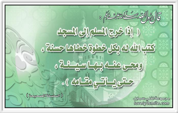 فضل المشي إلى المسجد : إذا خرج المسلم إلى المسجد كتب الله له بكل خطوة خطاها حسنة