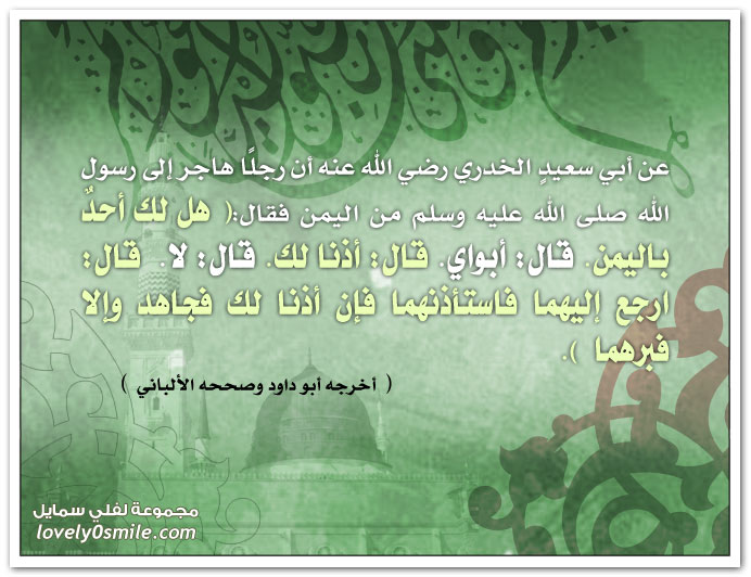 أن رجلاً هاجر إلى رسول الله من اليمن فقال: هل لك أحد باليمن. قال: أبواي. قال: أذنا لك. قال: لا. قال: ارجع إليهما فاستأذنهما فإن أذنا لك فجاهد وإلا فبرهما