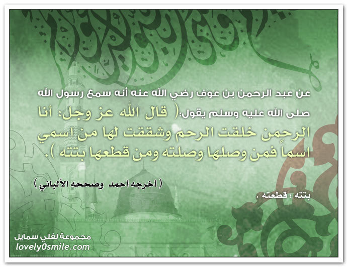 قال الله عز وجل: أنا الرحمن خلقت الرحم وشققت لها من اسمي اسماً فمن وصلها وصلته ومن قطعها بتته