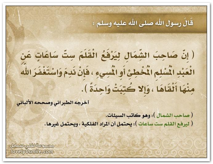 إن صاحب الشمال ليرفع القلم ست ساعات عن العبد المسلم المخطئ أو المسيء فإن ندم واستغفر الله منها ألقاها وإلا كتبت واحدة