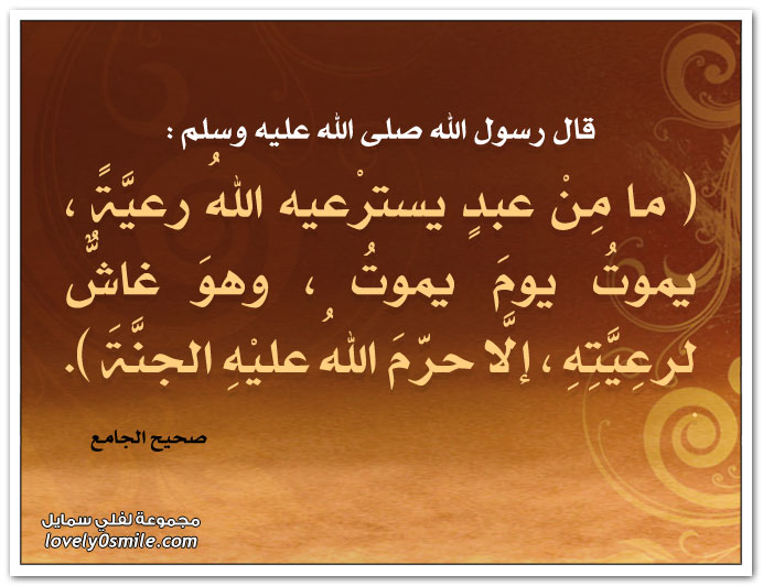 ما مِنْ عبدٍ يسترْعيه اللهُ رعيَّةً ، يموتُ يومَ يموتُ ، وهوَ غاشٌّ لرعِيَّتِهِ ، إلَّا حرّمَ اللهُ عليْهِ الجنَّةَ