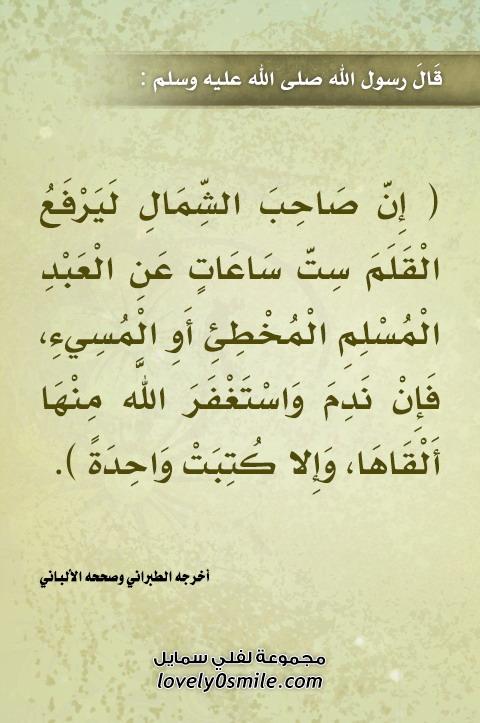 إن صاحب الشمال ليرفع القلم ست ساعات عن العبد المسلم المُخطئ أو المُسيء فإن ندم واستغفر