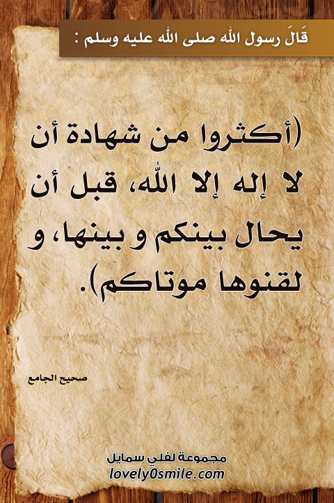 أكثروا من شهادة أن لا إله إلا الله قبل أن يحال بينكم وبينها ولقنوها موتاكم