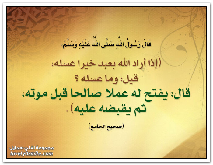 إذا أراد الله بعبد خيرا عسله ، قيل: وما عسله ؟ قال: يفتح له عملا صالحا قبل موته ثم يقبضه عليه