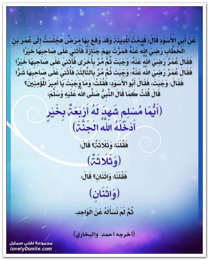 أيُّما مسلمٍ، شَهِدَ له أربعةٌ بخيرٍ، أدخَله اللهُ الجنةَ. فقُلْنا: وثلاثةٌ، قال: وثلاثةٌ. فقُلْنا: واثنانِ، قال: واثنانِ. ثم لم نسألْه عن الواحدِ