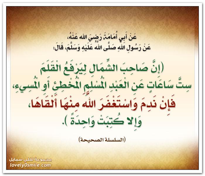 إن صاحب الشمالِ ليرفع القلم ستّ ساعاتٍ عن العبد المسلمِ المخطيء أو المسِيء فإن ندم واستغفر الله