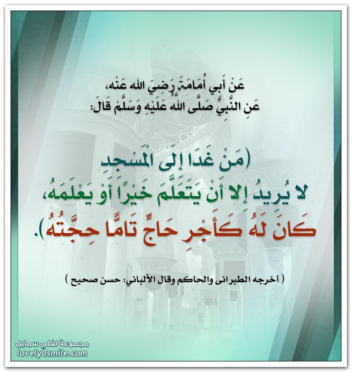 من غدا إلى المسجد لا يُريد إلا أن يتعلم خيراً أو يعلمه كان له كأجر حاج تاماٍ حجته