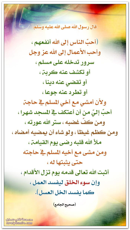 أحب الناسِ إلى اللهِ أنفعهم وأحب الأعمال إلى اللهِ عز وجل سرور تدخله على مسلم أو تَكشِفُ عنهُ كُربةً، أو تَقضِيَ عنهُ دَيْنًا، أو تَطرُدَ عنهُ جُوعًا، ولَأَنْ أمْشِيَ مع أخِي المسلمِ في حاجةٍ أحَبُّ إليَّ من أنْ أعتكِفَ في المسجدِ شهْرًا، ومَنْ كفَّ غضَبَهُ، سَتَرَ اللهُ عوْرَتَهُ، ومَنْ كظَمَ غيْظًا، ولوْ شاءَ أنْ يُمضِيَهُ أمْضاهُ، مَلأَ اللهُ قلْبَهُ رضِىَ يومَ القيامةِ، ومَنْ مَشَى مع أخيهِ المسلمِ في حاجَتِه حتى يُثْبِتَها لهُ، أثْبتَ اللهُ تعالَى قدَمِه يومَ تَزِلُّ الأقْدامُ، وإنَّ سُوءَ الخُلُقِ لَيُفسِدُ العملَ، كَما يُفسِدُ الخَلُّ العَسَلَ