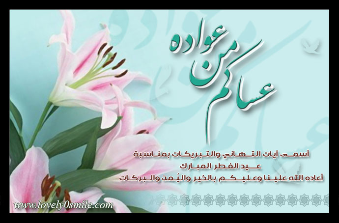 عساكم من عواده أسمى آيات التهاني والتبريكات بمناسبة عيد الفطر المبارك أعاده الله